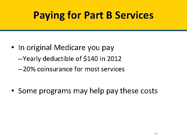 Paying for Part B Services • In original Medicare you pay – Yearly deductible