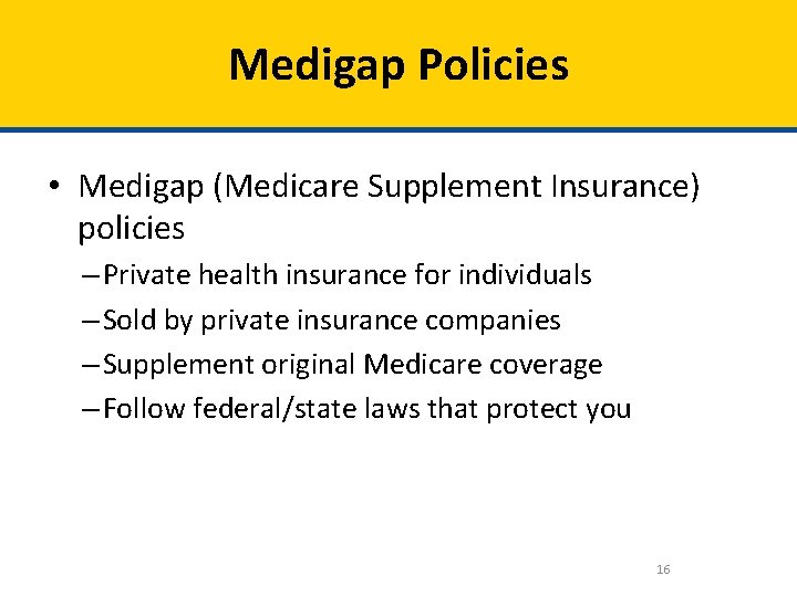 Medigap Policies • Medigap (Medicare Supplement Insurance) policies – Private health insurance for individuals