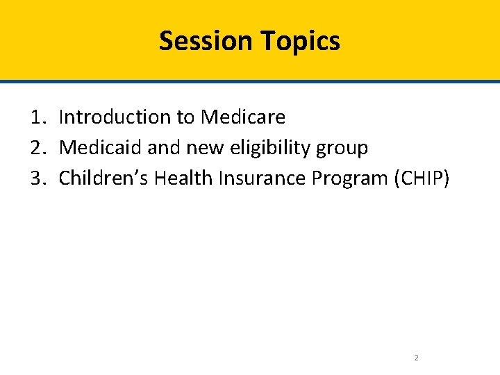 Session Topics 1. Introduction to Medicare 2. Medicaid and new eligibility group 3. Children's