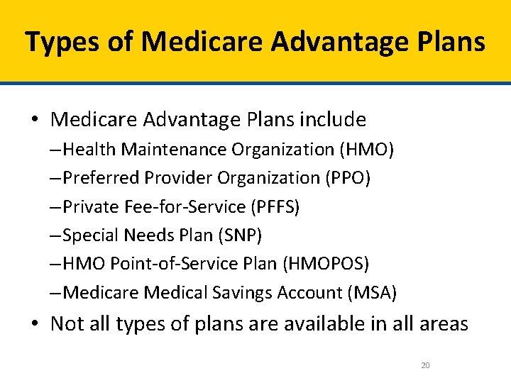 Types of Medicare Advantage Plans • Medicare Advantage Plans include – Health Maintenance Organization