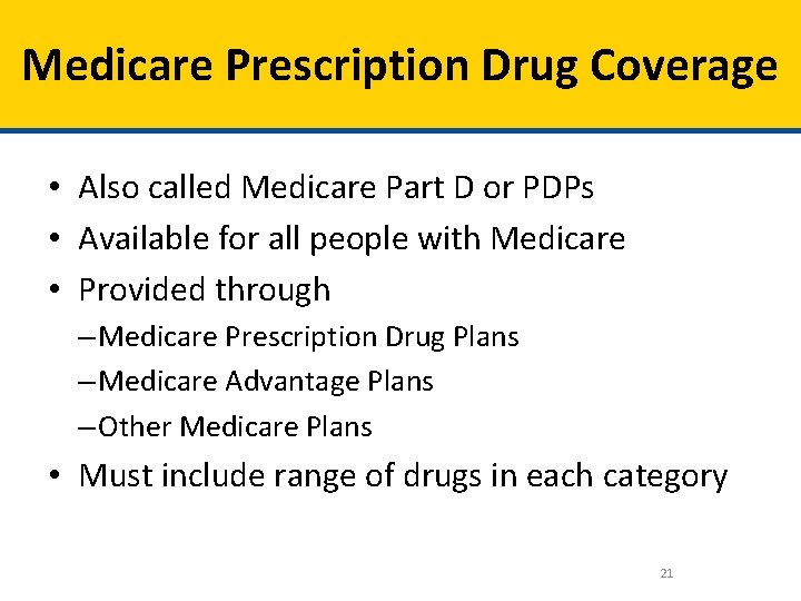 Medicare Prescription Drug Coverage • Also called Medicare Part D or PDPs • Available