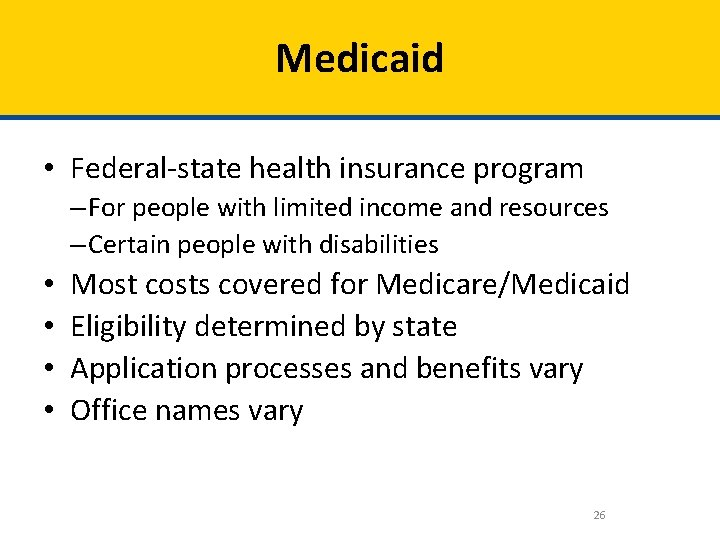Medicaid • Federal-state health insurance program – For people with limited income and resources