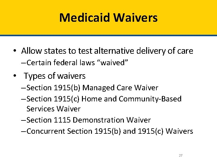 Medicaid Waivers • Allow states to test alternative delivery of care – Certain federal
