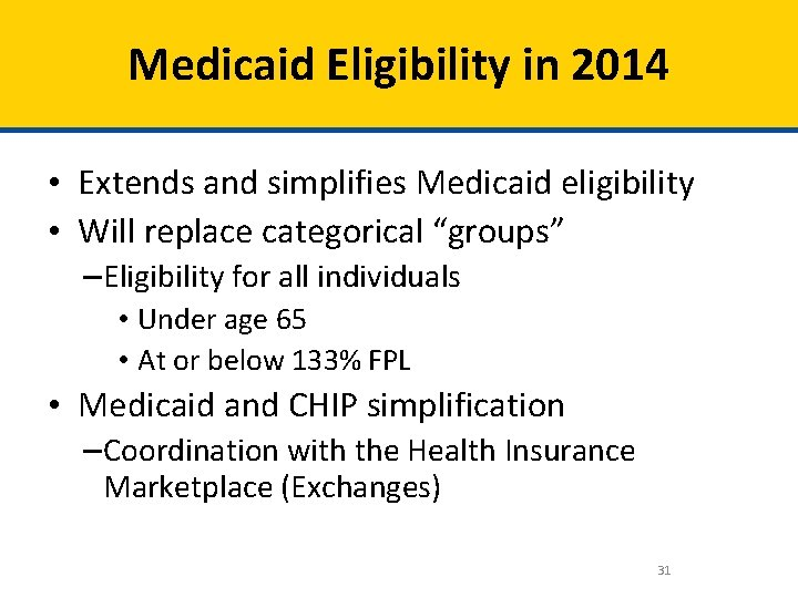 Medicaid Eligibility in 2014 • Extends and simplifies Medicaid eligibility • Will replace categorical