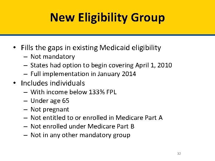 New Eligibility Group • Fills the gaps in existing Medicaid eligibility – Not mandatory