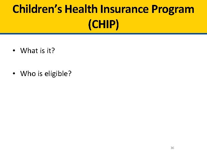 Children's Health Insurance Program (CHIP) • What is it? • Who is eligible? 36