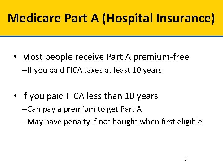 Medicare Part A (Hospital Insurance) • Most people receive Part A premium-free – If