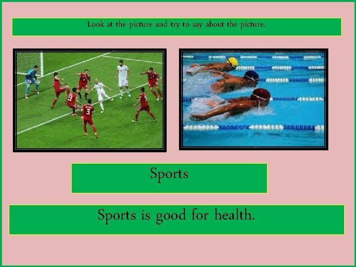 Look at the picture and try to say about the picture. Sports is good