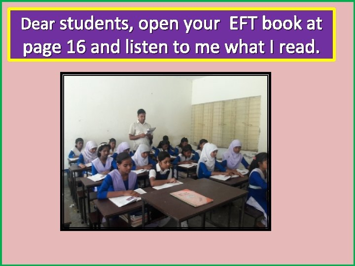 Dear students, open your EFT book at page 16 and listen to me what