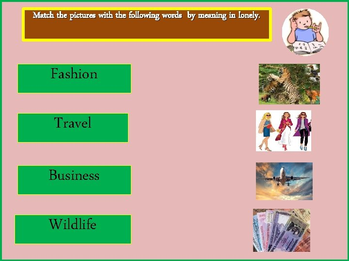 Match the pictures with the following words by meaning in lonely. Fashion Travel Business