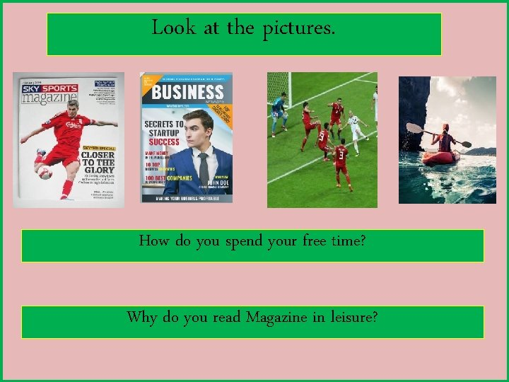 Look at the pictures. How do you spend your free time? Why do you