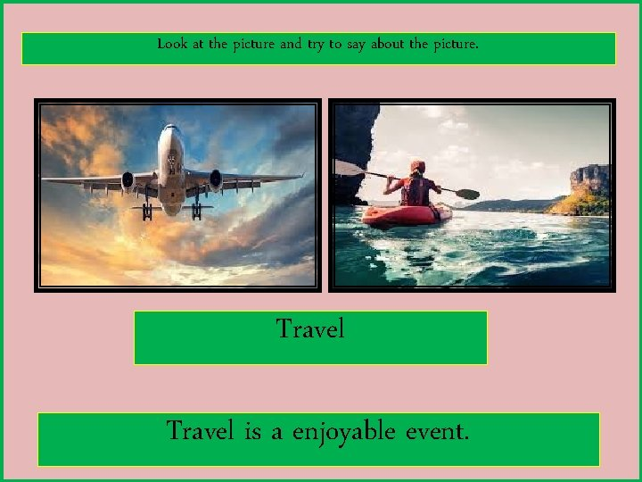 Look at the picture and try to say about the picture. Travel is a