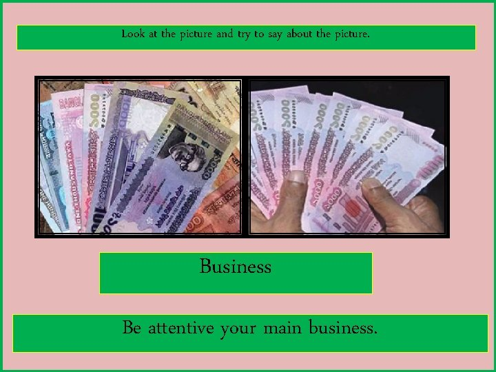 Look at the picture and try to say about the picture. Business Be attentive