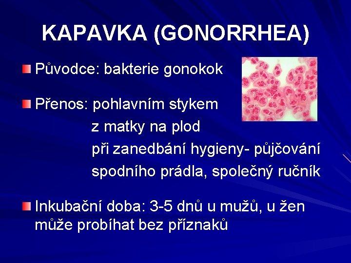 KAPAVKA (GONORRHEA) Původce: bakterie gonokok Přenos: pohlavním stykem z matky na plod při zanedbání