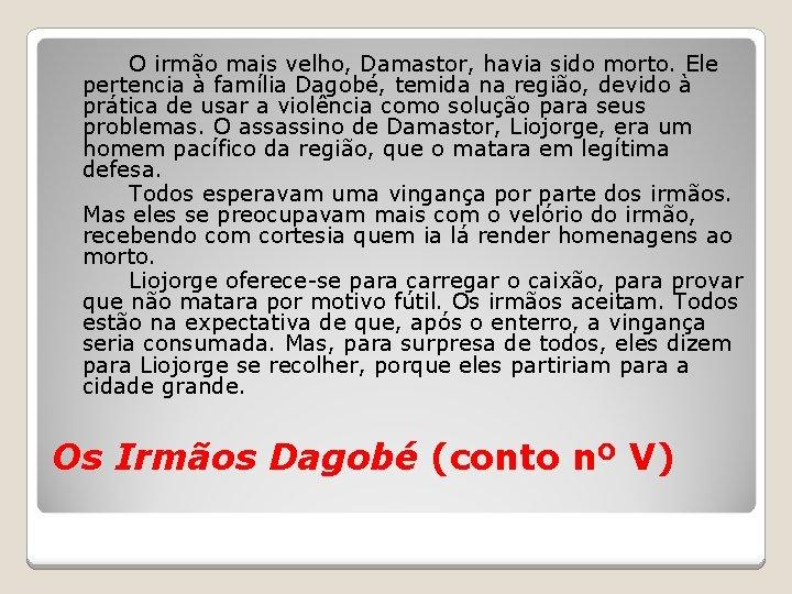 O irmão mais velho, Damastor, havia sido morto. Ele pertencia à família Dagobé, temida