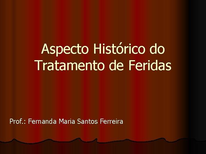 Aspecto Histórico do Tratamento de Feridas Prof. : Fernanda Maria Santos Ferreira