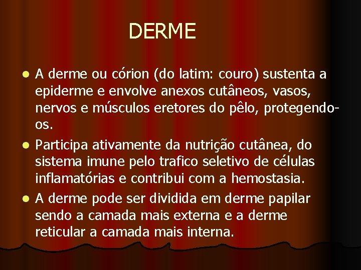 DERME A derme ou córion (do latim: couro) sustenta a epiderme e envolve anexos
