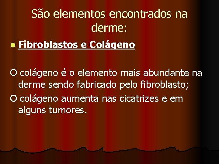 São elementos encontrados na derme: l Fibroblastos e Colágeno O colágeno é o elemento