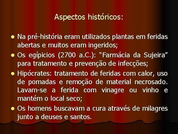 Aspectos históricos: l l Na pré-história eram utilizados plantas em feridas abertas e muitos