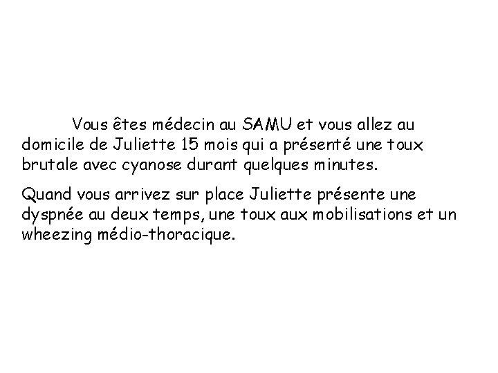 Vous êtes médecin au SAMU et vous allez au domicile de Juliette 15 mois