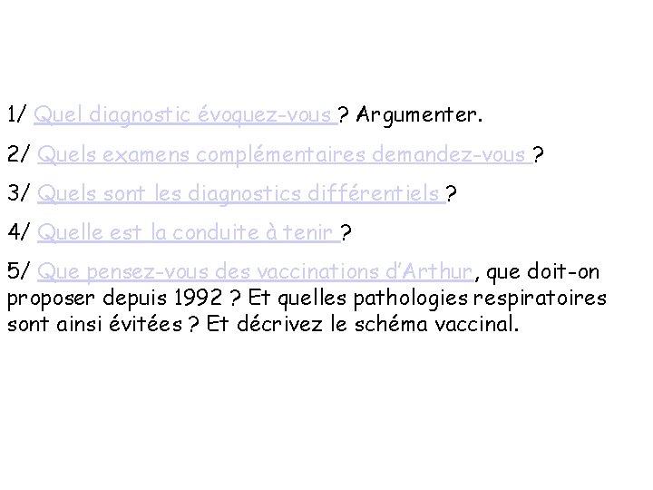 1/ Quel diagnostic évoquez-vous ? Argumenter. 2/ Quels examens complémentaires demandez-vous ? 3/ Quels