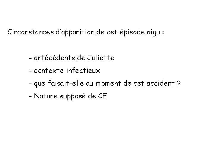 Circonstances d'apparition de cet épisode aigu : - antécédents de Juliette - contexte infectieux