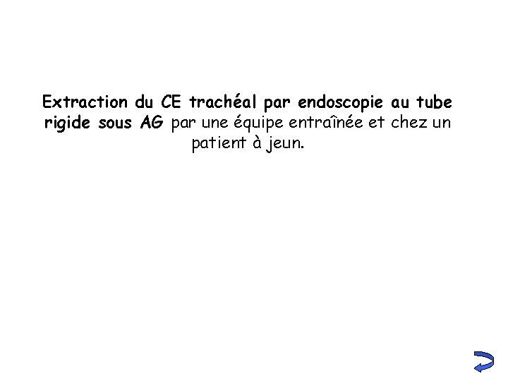 Extraction du CE trachéal par endoscopie au tube rigide sous AG par une équipe