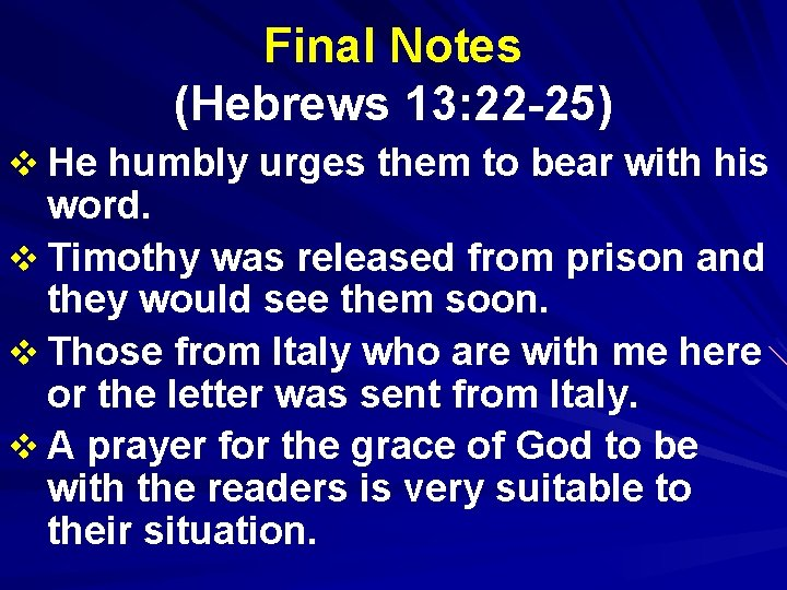Final Notes (Hebrews 13: 22 -25) v He humbly urges them to bear with