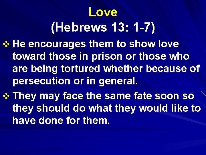 Love (Hebrews 13: 1 -7) v He encourages them to show love toward those