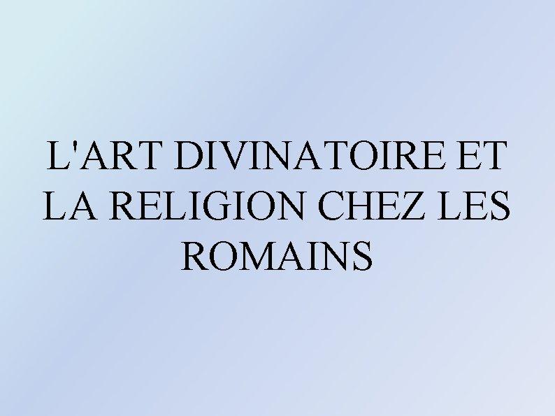 L'ART DIVINATOIRE ET LA RELIGION CHEZ LES ROMAINS