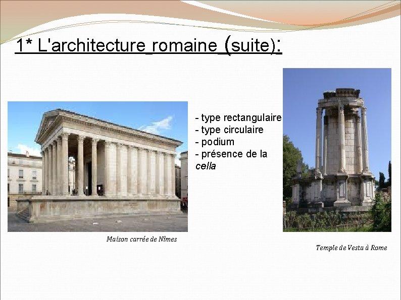 1* L'architecture romaine (suite): - type rectangulaire - type circulaire - podium - présence
