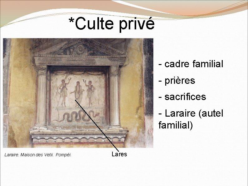 *Culte privé - cadre familial - prières - sacrifices - Laraire (autel familial) Laraire.