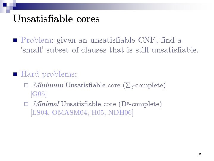 Unsatisfiable cores n Problem: given an unsatisfiable CNF, find a 'small' subset of clauses