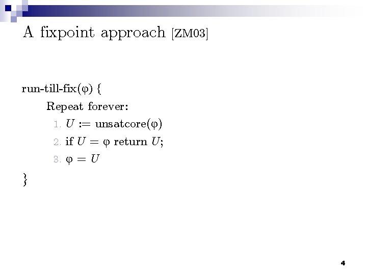 A fixpoint approach [ZM 03] run-till-fix(φ) { Repeat forever: 1. U : = unsatcore(φ)
