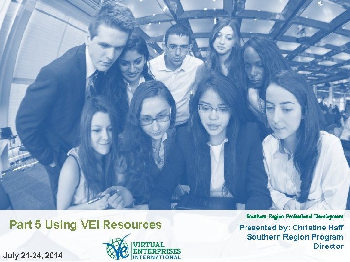 Part 5 Using VEI Resources July 21 -24, 2014 Southern Region Professional Development Presented