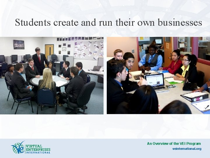 Students create and run their own businesses An Overview of the VEI Program veinternational.