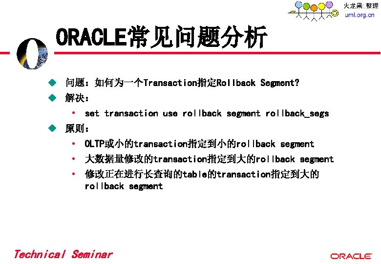 ORACLE常见问题分析 u 问题:如何为一个Transaction指定Rollback Segment? u 解决: • set transaction use rollback segment rollback_segs u