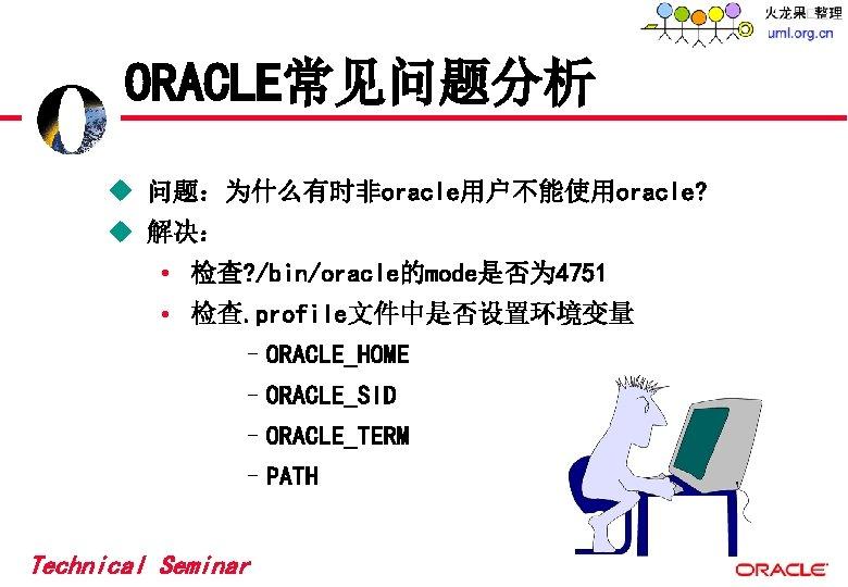 ORACLE常见问题分析 u 问题:为什么有时非oracle用户不能使用oracle? u 解决: • 检查? /bin/oracle的mode是否为 4751 • 检查. profile文件中是否设置环境变量 –ORACLE_HOME –ORACLE_SID