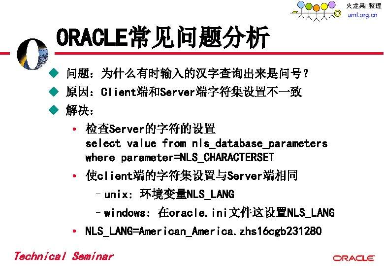 ORACLE常见问题分析 u 问题:为什么有时输入的汉字查询出来是问号? u 原因:Client端和Server端字符集设置不一致 u 解决: • 检查Server的字符的设置 select value from nls_database_parameters where