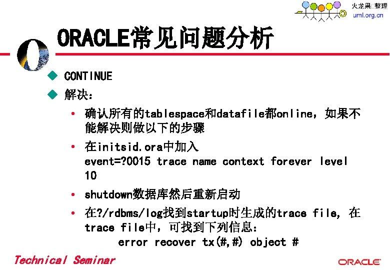 ORACLE常见问题分析 u CONTINUE u 解决: • 确认所有的tablespace和datafile都online,如果不 能解决则做以下的步骤 • 在initsid. ora中加入 event=? 0015 trace