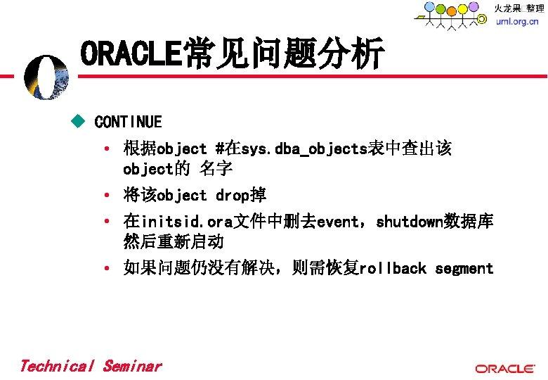 ORACLE常见问题分析 u CONTINUE • 根据object #在sys. dba_objects表中查出该 object的 名字 • 将该object drop掉 • 在initsid.
