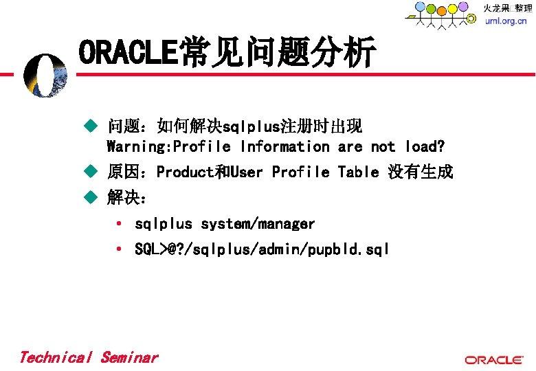 ORACLE常见问题分析 u 问题:如何解决sqlplus注册时出现 Warning: Profile Information are not load? u 原因:Product和User Profile Table 没有生成
