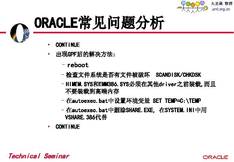 ORACLE常见问题分析 • CONTINUE • 出现GPF后的解决方法: –reboot –检查文件系统是否有文件被破坏 SCANDISK/CHKDSK –HIMEM. SYS和EMM 386. SYS必须在其他driver之前装载, 而且 不要装载到高端内存