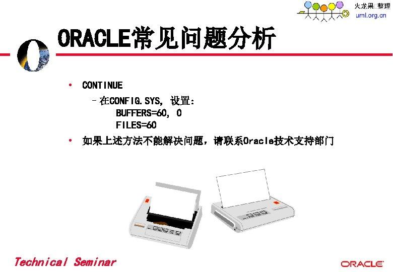 ORACLE常见问题分析 • CONTINUE –在CONFIG. SYS, 设置: BUFFERS=60, 0 FILES=60 • 如果上述方法不能解决问题,请联系Oracle技术支持部门 Technical Seminar