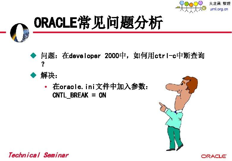 ORACLE常见问题分析 u 问题:在developer 2000中,如何用ctrl-c中断查询 ? u 解决: • 在oracle. ini文件中加入参数: CNTL_BREAK = ON Technical