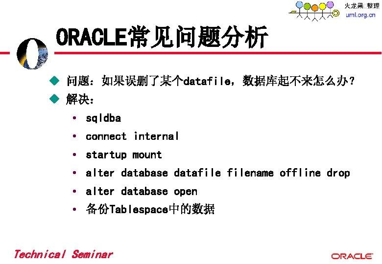 ORACLE常见问题分析 u 问题:如果误删了某个datafile,数据库起不来怎么办? u 解决: • sqldba • connect internal • startup mount •