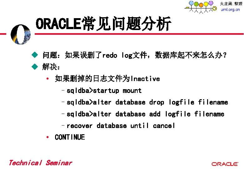 ORACLE常见问题分析 u 问题:如果误删了redo log文件,数据库起不来怎么办? u 解决: • 如果删掉的日志文件为Inactive –sqldba>startup mount –sqldba>alter database drop logfilename