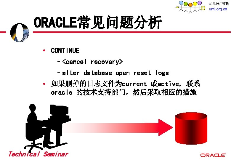 ORACLE常见问题分析 • CONTINUE –<cancel recovery> –alter database open reset logs • 如果删掉的日志文件为current 或active, 联系