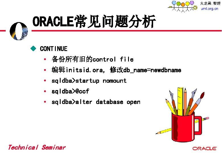 ORACLE常见问题分析 u CONTINUE • 备份所有旧的control file • 编辑initsid. ora, 修改db_name=newdbname • sqldba>startup nomount •