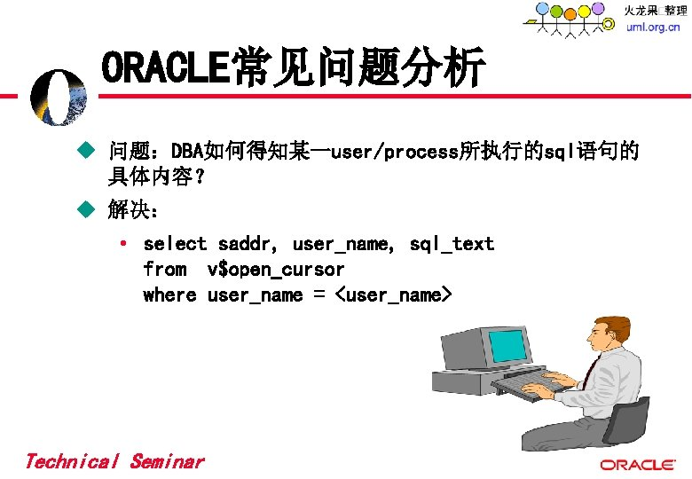 ORACLE常见问题分析 u 问题:DBA如何得知某一user/process所执行的sql语句的 具体内容? u 解决: • select saddr, user_name, sql_text from v$open_cursor where